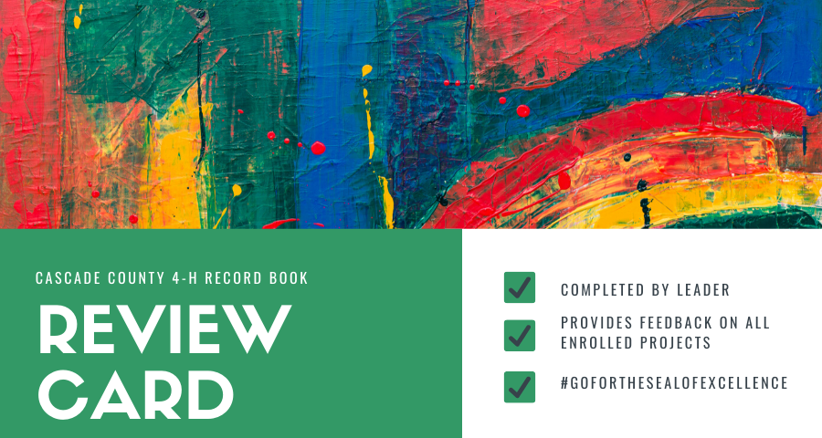 "Top half of picture is Blue, Green, Red, and yellow abstract painted strokes and spatters on fence, Cascade County 4-H Record Book Review Card in lower left half corner written in white on a green background, lower right righ half corner has a green checked boxes beside each line of ""Completed by Leader"", ""Provides Feedback on all enrolled projects"", and ""#goforthesealofexcellence"""